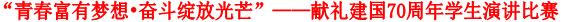 """""""青春富有梦想•奋斗绽放光芒""""——献礼建国70周年学生演讲比赛"""